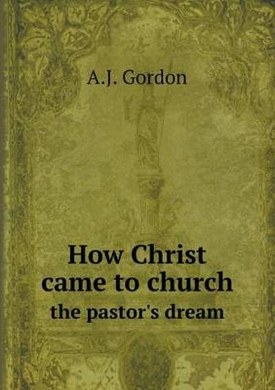 How Christ Came to Church the Pastor's Dream - A J Gordon