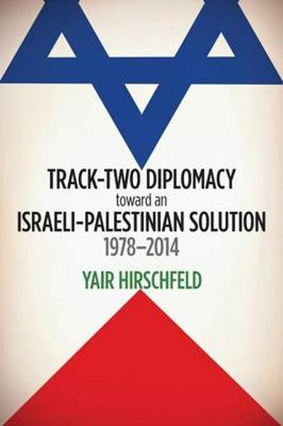 Track-Two Diplomacy toward an Israeli-Palestinian Solution, 1978-2014 - Yair Hirschfeld