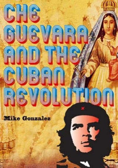 Che Guevara And The Cuban Revolution - Mike Gonzalez