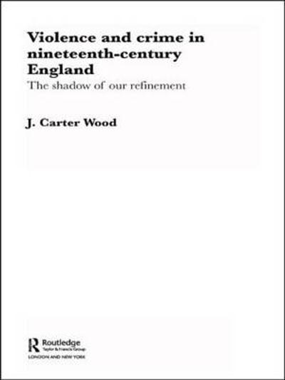 Violence and Crime in Nineteenth Century England - J. Carter Wood