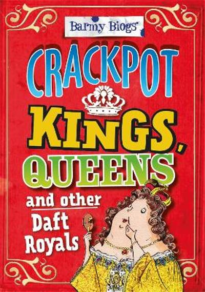 Barmy Biogs: Crackpot Kings, Queens & other Daft Royals - Kay Barnham