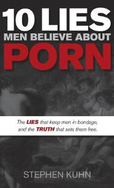 10 Lies Men Believe About Porn - Stephen Kuhn