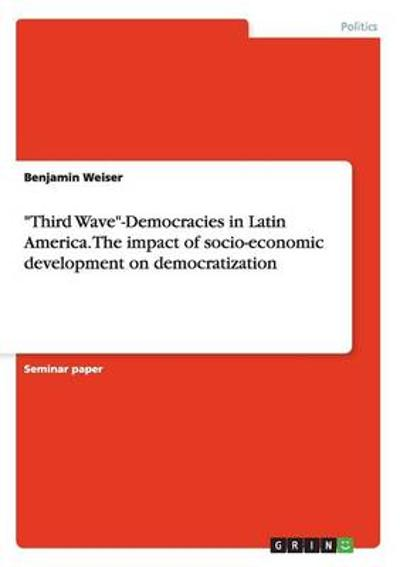 Third Wave-Democracies in Latin America. The impact of socio-economic development on democratization - Benjamin Weiser