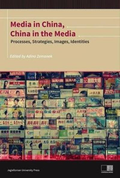 Media in China, China in the Media - Processes, Strategies, Images, Identities - Adina Zemanek