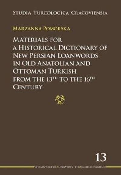 Materials for a Historical Dictionary of New Persian Loanwords in Old Anatolian and Ottoman Turkish from the 13th to the 16th Century - Marzanna Pomorska