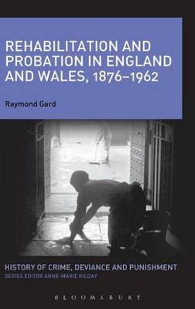 Rehabilitation and Probation in England and Wales, 1876-1962 - Raymond Gard