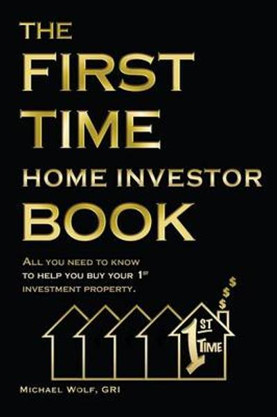 The First Time Home Investor Book - Michael Wolf