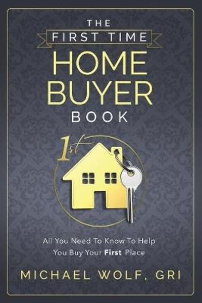 The First Time Home Buyer Book - Michael Wolf