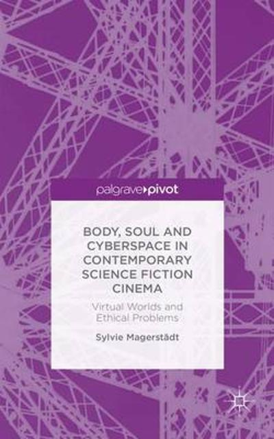 Body, Soul and Cyberspace in Contemporary Science Fiction Cinema - S. Magerstadt