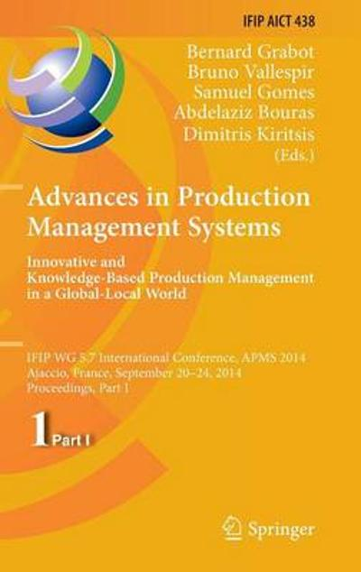 Advances in Production Management Systems: Innovative and Knowledge-Based Production Management in a Global-Local World - Bernard Grabot
