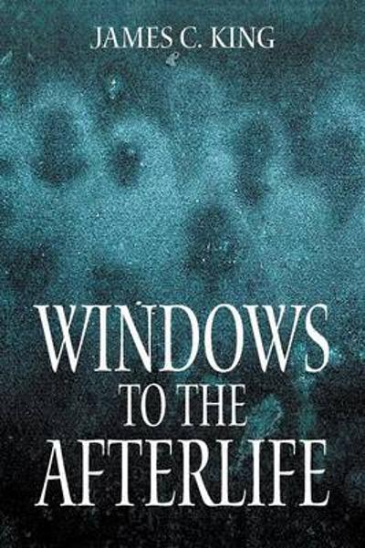 Windows to the Afterlife - James C King