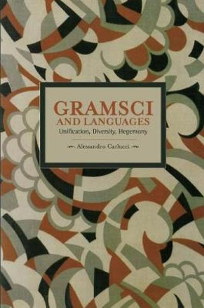 Gramsci And Languages: Unification, Diversity, Hegemony - Alessandro Carlucci