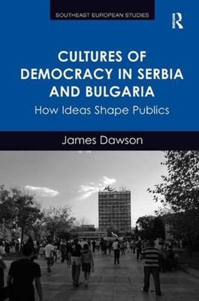 Cultures of Democracy in Serbia and Bulgaria - James Dawson