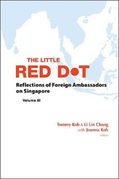 Little Red Dot, The: Reflections Of Foreign Ambassadors On Singapore - Volume Iii - Tommy Koh