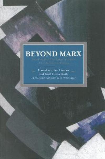 Beyond Marx: Confronting Labour-history And The Concept Of Labour With The Global Labour-relations Of The Twenty-first - Marcel van der Linden