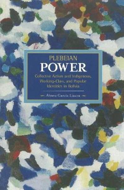 Plebeian Power: Collective Action And Indigenous, Working-class, And Popular Identities In Bolivia - Alvaro Garcia Linera
