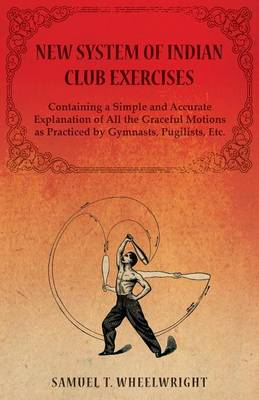 New System of Indian Club Exercises - Containing a Simple and Accurate Explanation of All the Graceful Motions as Practiced by Gymnasts, Pugilists, Etc. - Wheelwright Samuel T