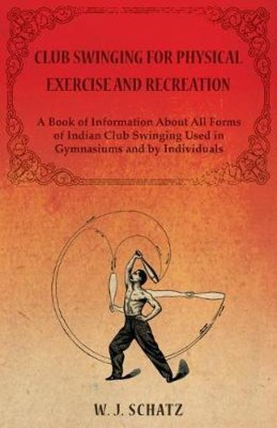 Club Swinging for Physical Exercise and Recreation - A Book of Information About All Forms of Indian Club Swinging Used in Gymnasiums and by Individuals - Schatz W J