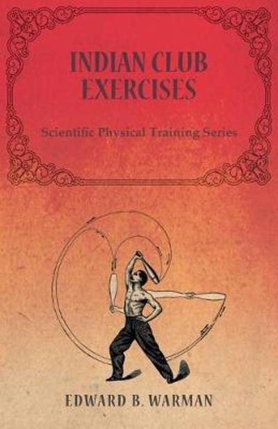 Indian Club Exercises - Scientific Physical Training Series - Warman Edward B
