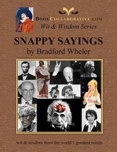 Snappy Sayings Wit & Wisdom from the World's Greatest Minds - Bradford Grdon Wheler