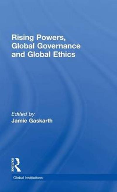 Rising Powers, Global Governance and Global Ethics - Jamie Gaskarth