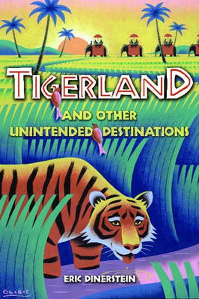 Tigerland and Other Unintended Destinations - Eric Dinerstein