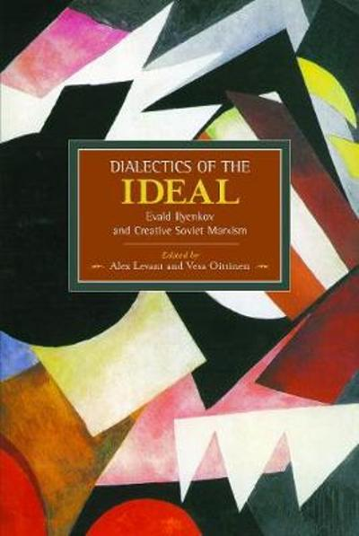 Dialectic Of The Ideal: Evald Ilyenkov And Creative Soviet Marxism - Alex Levant