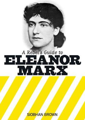 A Rebel's Guide To Eleanor Marx - Siobhan Brown