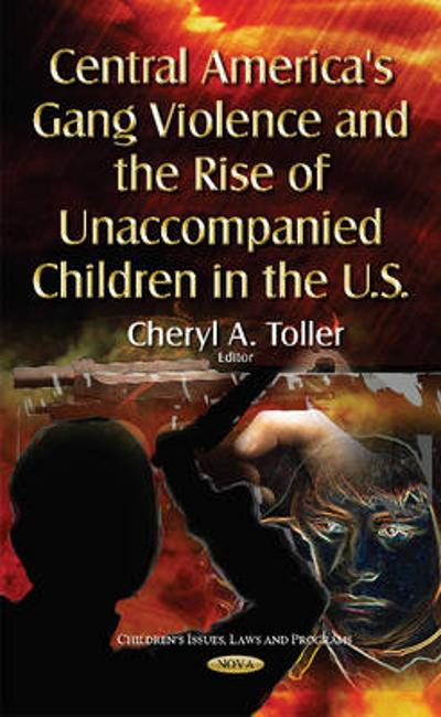 Central America's Gang Violence & the Rise of Unaccompanied Children in the U.S. - Cheryl A. Toller