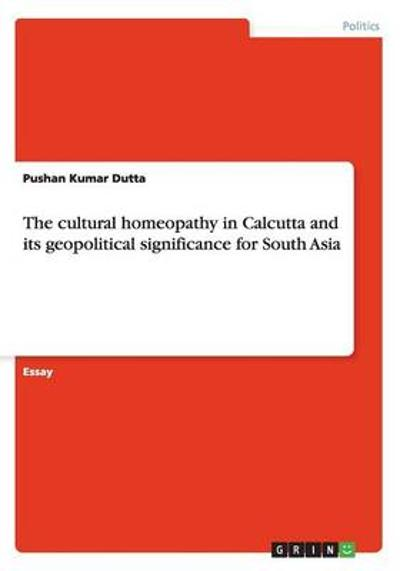 The cultural homeopathy in Calcutta and its geopolitical significance for South Asia - Pushan Kumar Dutta