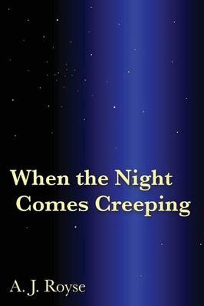 When the Night Comes Creeping - A J Royse