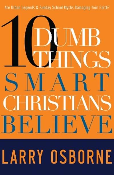 10 Dumb Things Smart Christians Believe - Larry Osborne