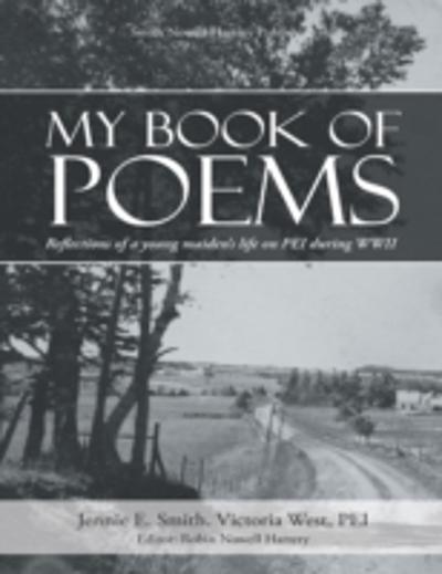 My Book of Poems: Reflections of a Young Maiden's Life On Prince Edward Island During World War I I - Jennie E. Smith