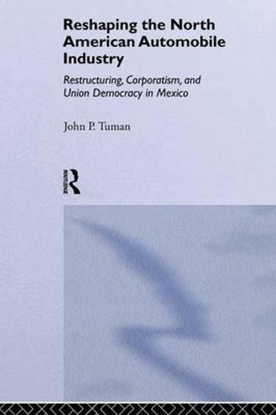 Reshaping the North American Automobile Industry - John P. Tuman