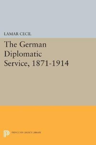 The German Diplomatic Service, 1871-1914 - Lamar Cecil