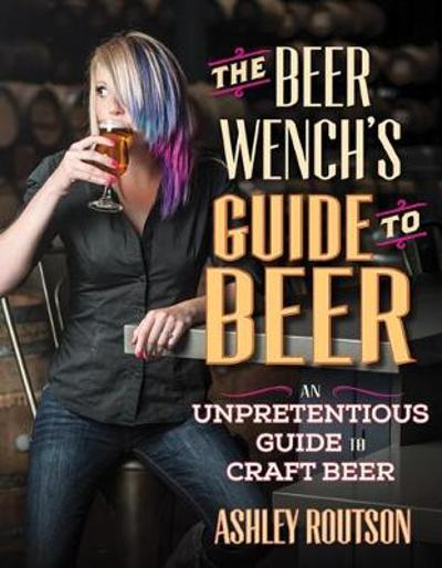 The Beer Wench's Guide to Beer - Ashley Routson