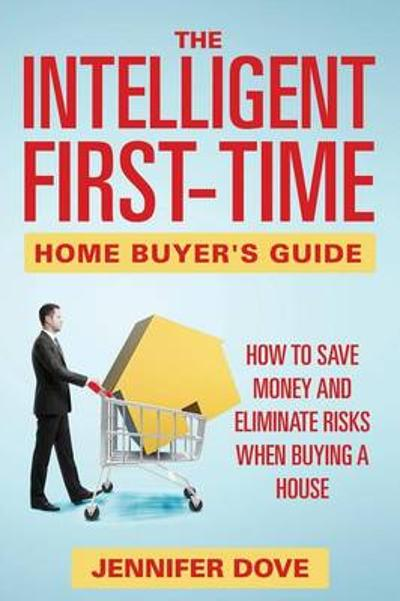 The Intelligent First-Time Home Buyer's Guide - Jennifer Dove