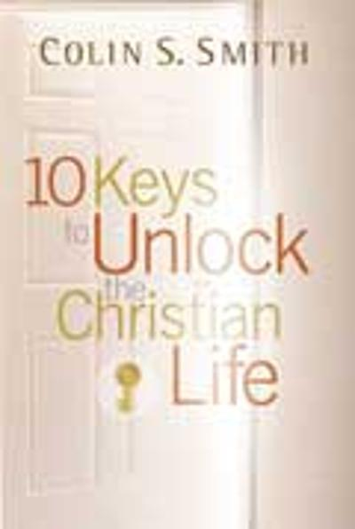 10 Keys to Unlock the Christian Life - Colin S Smith