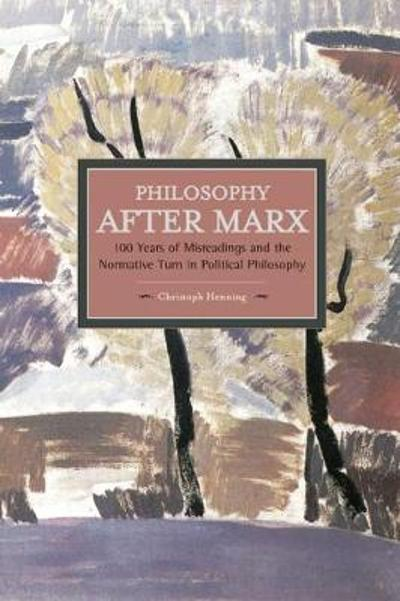 Philosophy After Marx: 100 Years Of Misreadings And The Normative Turn In Political Philosophy - Christoph Henning