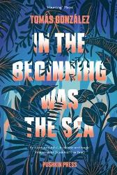 In the Beginning Was the Sea - Tomas Gonzalez Frank Wynne