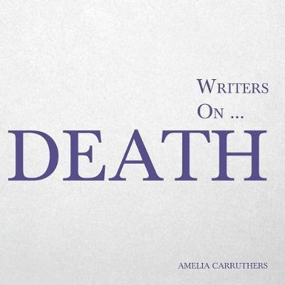 Writers On... Death (a Book of Quotes, Poems and Literary Reflections) - Amelia Carruthers