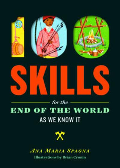 100 Skills You'll Need for the End of the World (as We Know It) - ,Ana,Maria Spagna