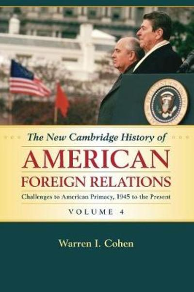 The New Cambridge History of American Foreign Relations: Volume 4, Challenges to American Primacy, 1945 to the Present - Warren I. Cohen