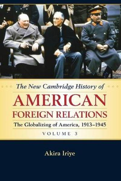 The New Cambridge History of American Foreign Relations: Volume 3, The Globalizing of America, 1913-1945 - Akira Iriye