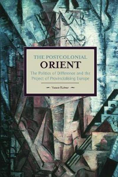 Postcolonial Orient, The: The Politics Of Difference And The Project Of Provincialising Europe - Vasant Kaiwar