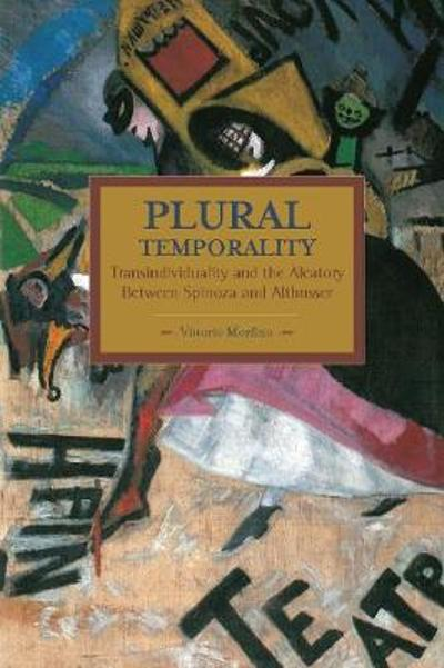 Plural Temporality: Transindividuality And The Aleatory Between Spinoza And Althusser - Vittorio Morfino