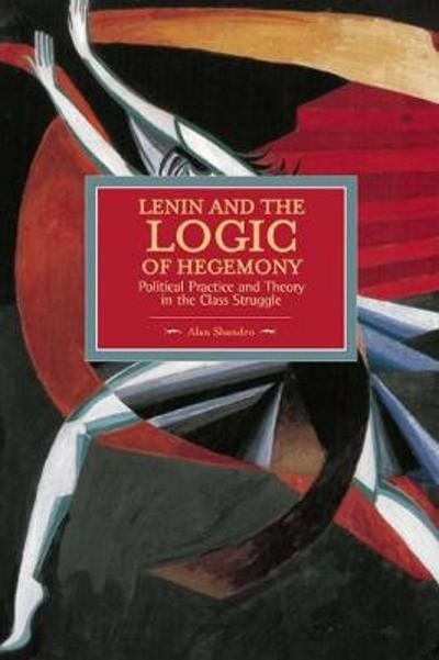 Lenin And The Logic Of Hegemony: Political Practice And Theory In The Class Struggle - Alan Shandro