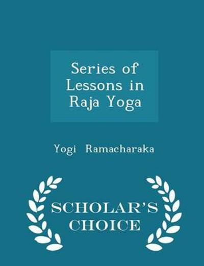 Series of Lessons in Raja Yoga - Scholar's Choice Edition - Yogi Ramacharaka