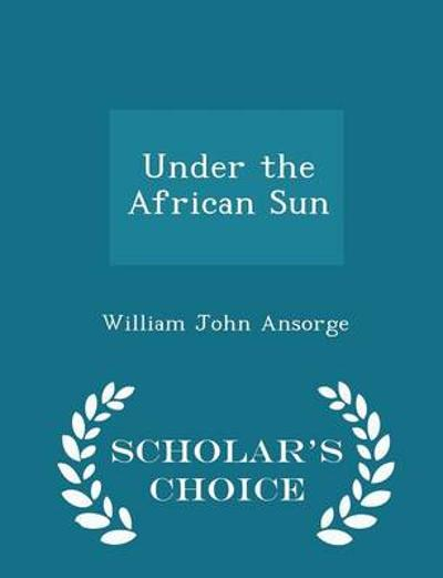 Under the African Sun - Scholar's Choice Edition - William John Ansorge