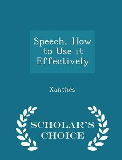 Speech, How to Use It Effectively - Scholar's Choice Edition - Xanthes